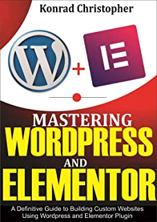 Mastering WordPress And Elementor : A Definitive Guide to Building Custom Websites Using WordPress and Elementor Plugin
