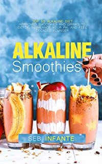 Alkaline Smoothies: Top 50 Alkaline Diet Approved Smoothies and Drinks to Detox, Rebalance Your pH, and Feel Decades Younger