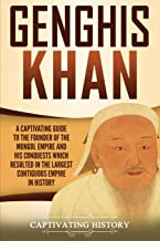 Genghis Khan: A Captivating Guide to the Founder of the Mongol Empire and His Conquests Which Resulted in the Largest Contiguous Empire in History