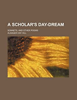 A Scholar's Day-Dream; Sonnets, and Other Poems