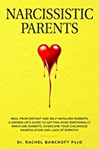 NARCISSISTIC PARENTS: Heal from Distant and Self-Involved Parents. A Grown-Up's Guide to Getting Over emotionally immature Parents. Overcome Your Childhood Manipulation and Lack of Empathy