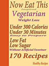 Now Eat This Inspired Vegetarian Weight Loss: Under 300 Calories Under 30 Minutes Low Fat Low Sugar 170 Recipes