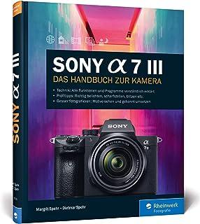 Sony A7 III: 100% Praxiswissen und Expertentipps zu Ihrer Kamera: Das Handbuch zur Kamera