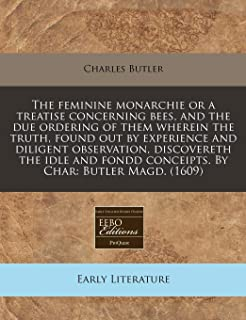 The feminine monarchie or a treatise concerning bees, and the due ordering of them wherein the truth, found out by experie...