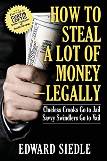 How to Steal A Lot of Money -- Legally: Clueless Crooks Go to Jail, Savvy Swindlers Go to Vail