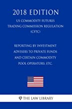 Reporting by Investment Advisers to Private Funds and Certain Commodity Pool Operators, etc. (US Commodity Futures Trading Commission Regulation) (CFTC) (2018 Edition) (English Edition)