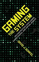 Gaming the System: Deconstructing Video Games, Games Studies, and Virtual Worlds (Digital Game Studies)