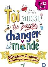 Toi aussi, tu peux changer le monde (8-12 ans): 80 histoires et activités inspirantes pour passer à l'action ! (2021)