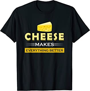 Cheese T Shirt - Cheese Makes Everything Better T-Shirt