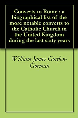 Converts to Rome : a biographical list of the more notable converts to the Catholic Church in the United Kingdom during the last sixty years