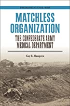 Matchless Organization: The Confederate Army Medical Department (Engaging the Civil War)
