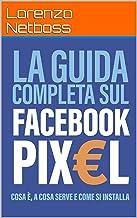 Scaricare Libri La guida completa sul Facebook Pixel: Cosa è, a cosa serve e come si installa PDF