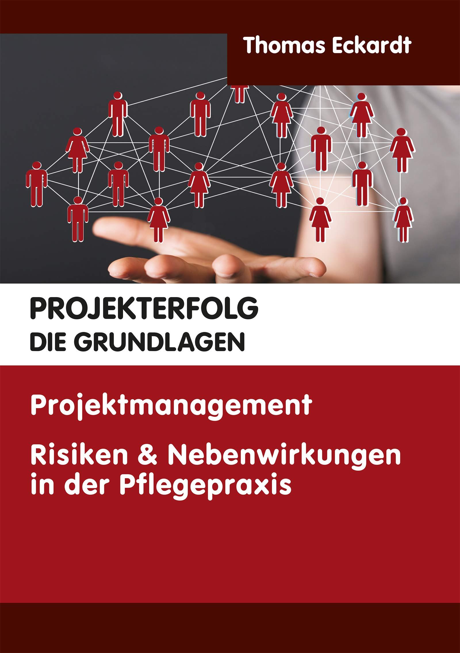 PROJEKTERFOLG DIE GRUNDLAGEN: Projektmanagement Risiken & Nebenwirkungen in der Plegepraxis (German Edition)