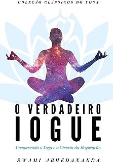 O Verdadeiro Iogue: Compreendendo o Yoga e a Ciência da Respiração (Clássicos do Yoga)