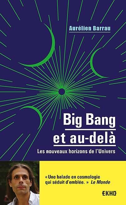 Big Bang et au-delà - Les nouveaux horizons de l'Univers: Les nouveaux horizons de l'Univers