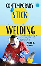 CONTEMPORARY STICK WELDING: Learn The Modern way of stick welding: Ultimate Beginners Tool