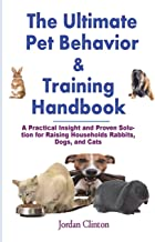 The Ultimate Pet Behavior and Training Handbook: A Practical Insight and Proven Solution for Raising Households Rabbits, Dogs, and Cats