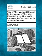 Trial of Mrs. Margaret Howard, for the Murder of Miss Mary Ellen Smith, her Husband's Paramour, in Cincinnati, on the 2d o...