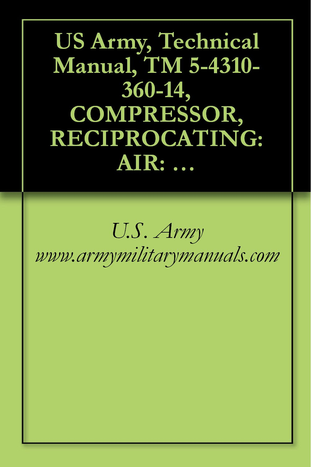 US Army, Technical Manual, TM 5-4310-360-14, COMPRESSOR, RECIPROCATING: AIR: HAND TRU MOUNTED, GASOLINE ENGINE DRIVEN, 5 CFM, 175 PSI, (C&H DISTRIBUTO ... military manauals, special forces