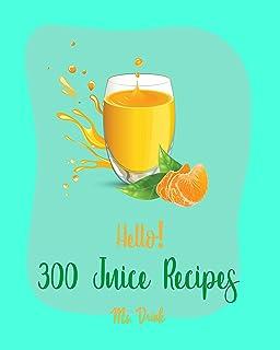 Hello! 300 Juice Recipes: Best Juice Cookbook Ever For Beginners [Cranberry Cookbook, Pomegranate Cookbook, Tea Cocktail R...