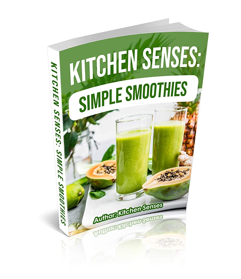 Kitchen Senses: Simple Smoothies: Tasty Smoothie Flavors Come From Simple Smoothie Instructions (English Edition)