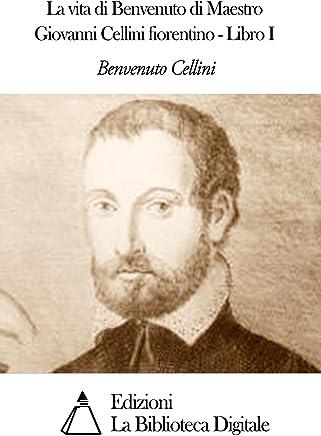 La vita di Benvenuto di Maestro Giovanni Cellini fiorentino - Libro I