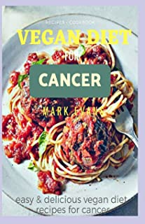 Vegan Diet for Cancer Cookbook: Easy and delicious vegan diet recipes for cancer