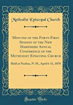 Minutes of the Forty-First Session of the New Hampshire Annual Conference of the Methodist Episcopal Church: Held at Nashua, N. H., April 6-11, 1870 (Classic Reprint)
