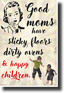 Good Moms Have Sticky Floors, Dirty Ovens and Happy Children - New Funny Poster