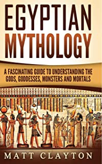 Egyptian Mythology: A Fascinating Guide to Understanding the Gods, Goddesses, Monsters, and Mortals