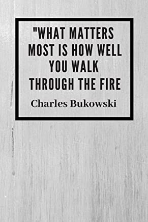 What matters most is how well you walk through fire: Charles Bukowski Quote Notebook / Journal / Diary Gift 120 Lined Pages (6 x 9) Medium Portable Size