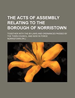 The Acts of Assembly Relating to the Borough of Norristown; Together with the By-Laws and Ordinances Passed by the Town Co...
