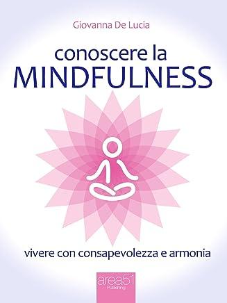 Conoscere la mindfulness: Vivere con consapevolezza e armonia