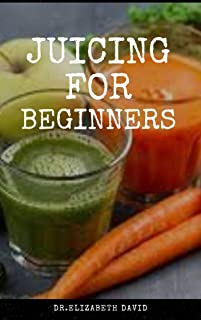 JUICING FOR BEGINNERS: Healthy Juicer Recipes to Unleash the Nutritional Power For Your Health and Wellness
