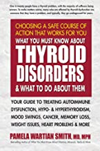 What You Must Know About Thyroid Disorders and What to Do About Them: Your Guide to Treating Autoimmune Dysfunction, Hypo- and Hyperthyroidism, Mood ... Loss, Weight Issues, Heart Problems and More
