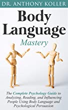 Body Language Mastery: The Complete Psychology Guide to Analyzing, Reading, and Influencing People Using Body Language and Psychological Persuasion (English Edition)