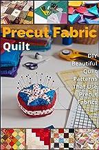 Precut Fabric Quilt: DIY Beautiful Quilt Patterns That Use Precut Fabrics