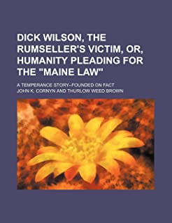 Dick Wilson, the Rumseller's Victim, Or, Humanity Pleading for the Maine Law; A Temperance Story--Founded on Fact