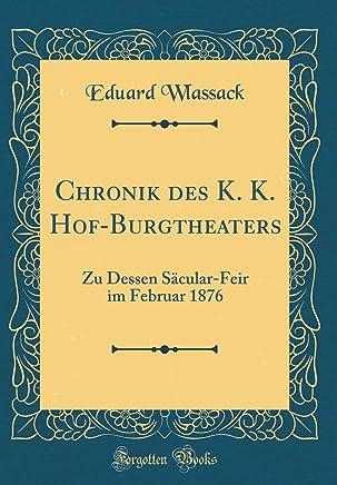 Chronik Des K. K. Hof-Burgtheaters: Zu Dessen Sacular-Feir Im Februar 1876 (Classic Reprint)
