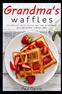 Grandma's waffles: 111 excellent waffle recipes just like in childhood, with and without a waffle iron. The extraordinary ...