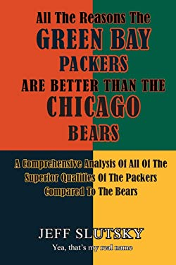All The Reasons The Green Bay Packers Are Better Than The Chicago Bears: A Comprehensive Analysis Of All Of The Superior Qualities Of The Packers Compared To The Bears