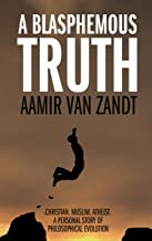 A Blasphemous Truth: Christian. Muslim. Atheist. A Personal Story of Philosophical Evolution