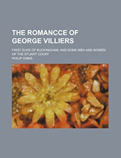 The Romancce of George Villiers; First Duke of Buckingham, and Some Men and Women of the Stuart Court