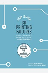 3D Printing Failures: 2019 Edition: How to Diagnose and Repair ALL Desktop 3D Printing Issues Kindle Edition