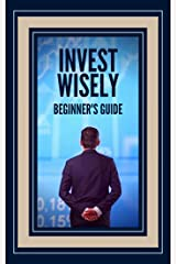 INVEST WISELY : BEGINNER'S GUIDE: How to get started on this great investment road! (MIND IN INVESTMENT Book 2) Kindle Edition