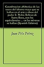Coordinacion alfabetica de las voces del idioma maya que se hallan en el arte y obras del padre fr. Pedro Beltran de Santa Rosa, con las equivalencias ... en las mismas se hallan (Spanish Edition)