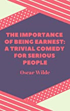 Oscar Wilde : The Importance of Being Earnest A Trivial Comedy for Serious People