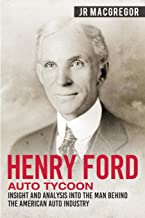 Henry Ford - Auto Tycoon: Insight and Analysis into the Man Behind the American Auto Industry (Business Biographies and Memoirs – Titans of Industry)