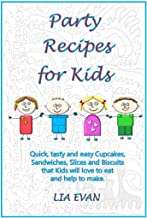 Party Recipes for Kids: Quick, tasty and easy Cupcakes, Sandwiches, Slices and Biscuits that Kids will love to eat and help to make.