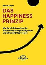 Das Happiness-Prinzip: Wie Sie mit 7 Bausteinen der Positiven Psychologie erfolgreicher und leistungsfähiger werden (Germa...